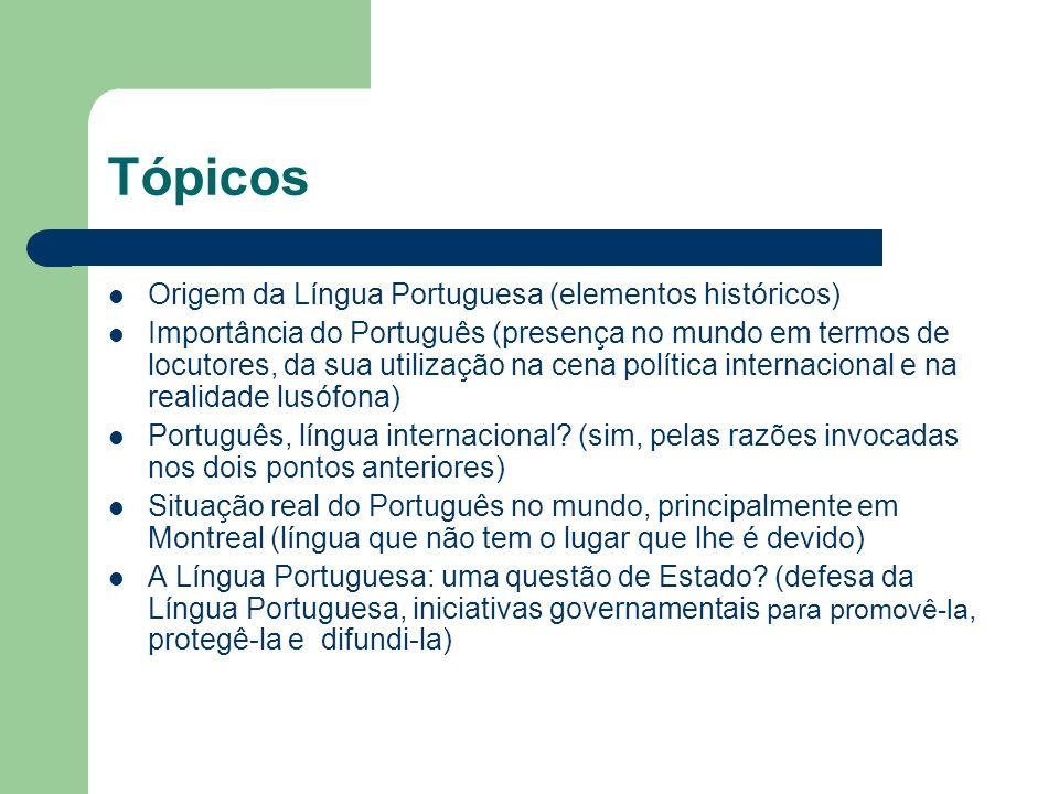 Tópicos Origem da Língua Portuguesa (elementos históricos) Importância do Português (presença no mundo em termos de locutores, da sua utilização na ce