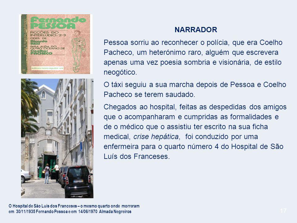 17 NARRADOR Pessoa sorriu ao reconhecer o polícia, que era Coelho Pacheco, um heterónimo raro, alguém que escrevera apenas uma vez poesia sombria e visionária, de estilo neogótico.