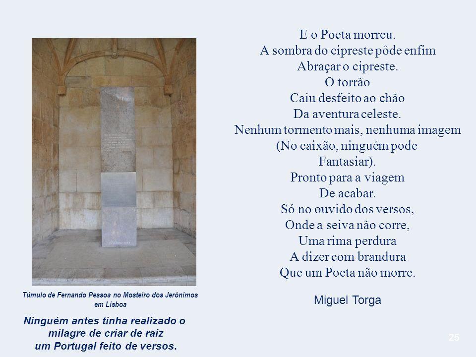 25 E o Poeta morreu.A sombra do cipreste pôde enfim Abraçar o cipreste.