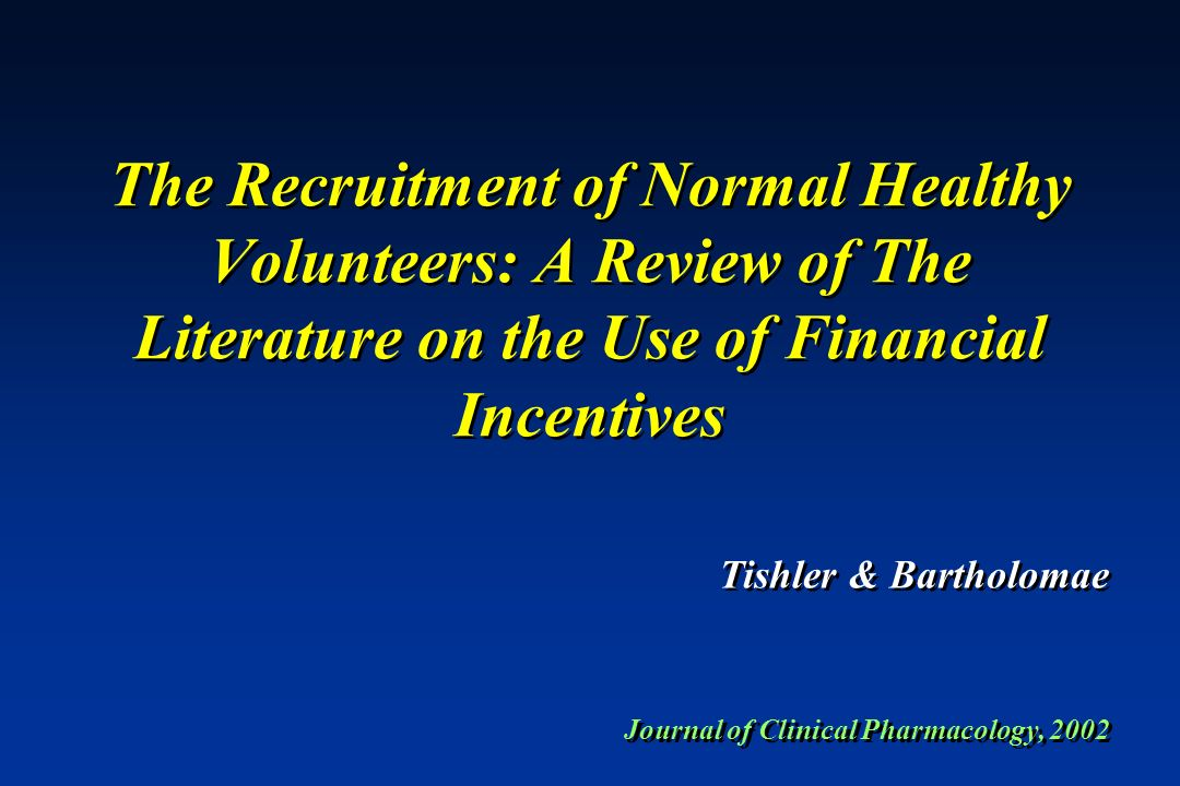 The Recruitment of Normal Healthy Volunteers: A Review of The Literature on the Use of Financial Incentives Journal of Clinical Pharmacology, 2002 Tis