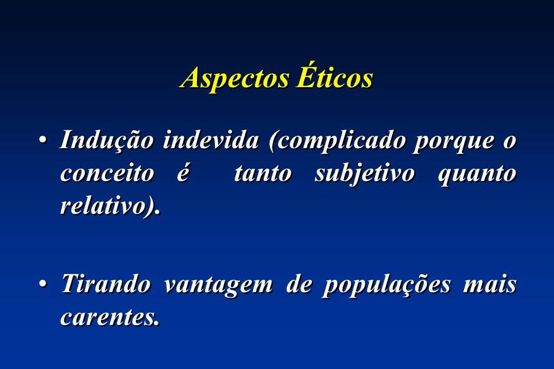 Aspectos Éticos Indução indevida (complicado porque o conceito é tanto subjetivo quanto relativo). Tirando vantagem de populações mais carentes. Induç