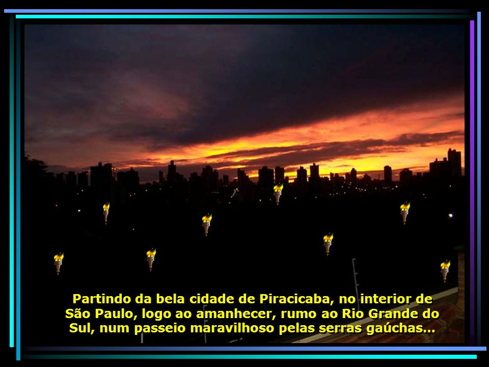 Partindo da bela cidade de Piracicaba, no interior de São Paulo, logo ao amanhecer, rumo ao Rio Grande do Sul, num passeio maravilhoso pelas serras gaúchas…
