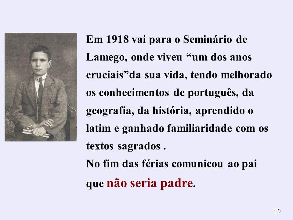 10 Em 1918 vai para o Seminário de Lamego, onde viveu um dos anos cruciaisda sua vida, tendo melhorado os conhecimentos de português, da geografia, da