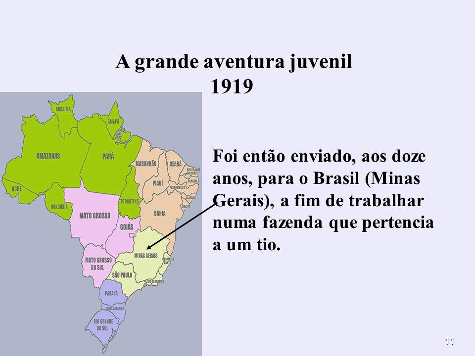 11 A grande aventura juvenil 1919 Foi então enviado, aos doze anos, para o Brasil (Minas Gerais), a fim de trabalhar numa fazenda que pertencia a um t