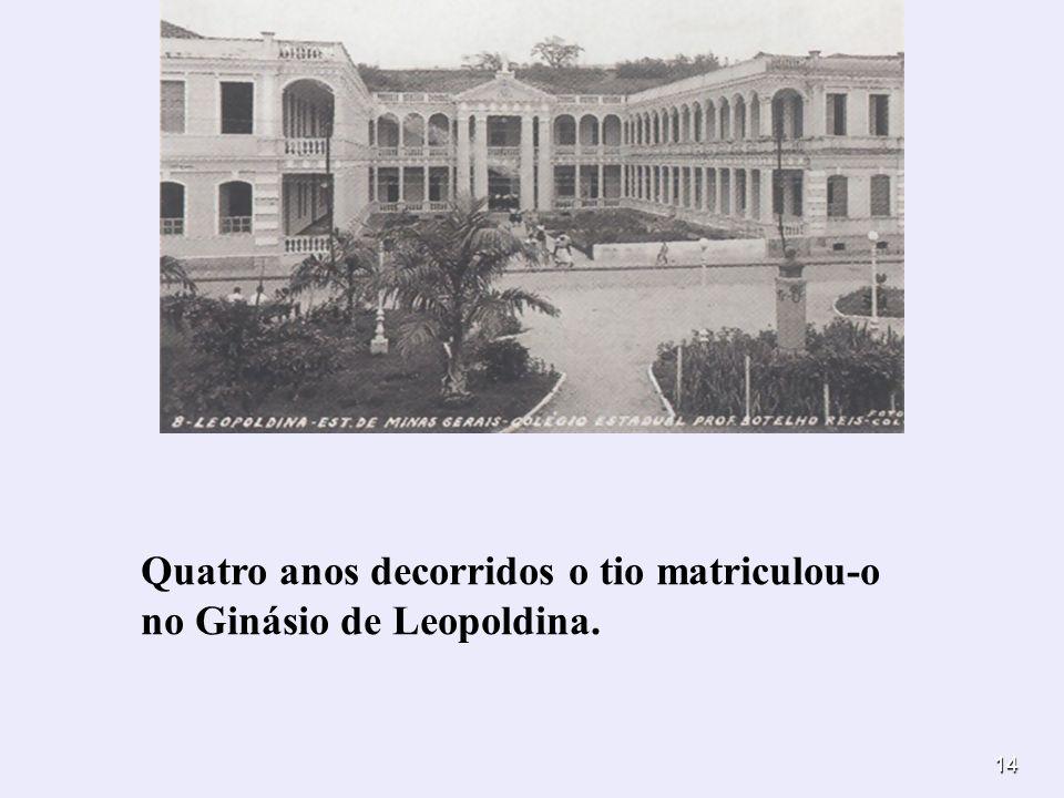 14 Quatro anos decorridos o tio matriculou-o no Ginásio de Leopoldina.