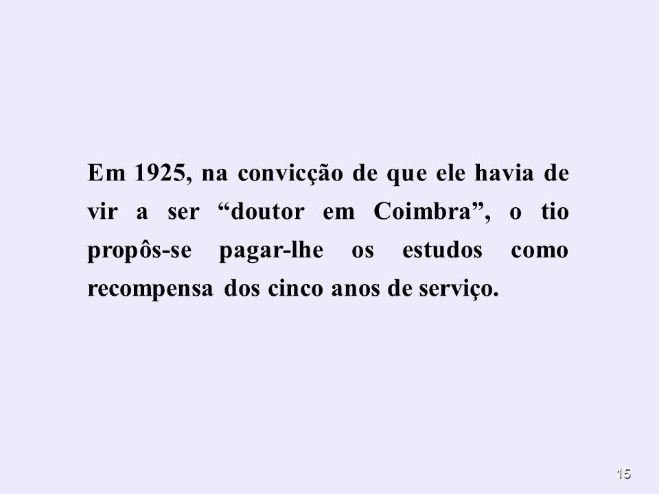15 Em 1925, na convicção de que ele havia de vir a ser doutor em Coimbra, o tio propôs-se pagar-lhe os estudos como recompensa dos cinco anos de servi