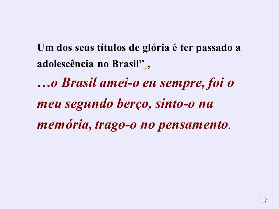 17 Um dos seus títulos de glória é ter passado a adolescência no Brasil, …o Brasil amei-o eu sempre, foi o meu segundo berço, sinto-o na memória, trag