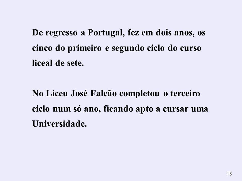 18 De regresso a Portugal, fez em dois anos, os cinco do primeiro e segundo ciclo do curso liceal de sete. No Liceu José Falcão completou o terceiro c