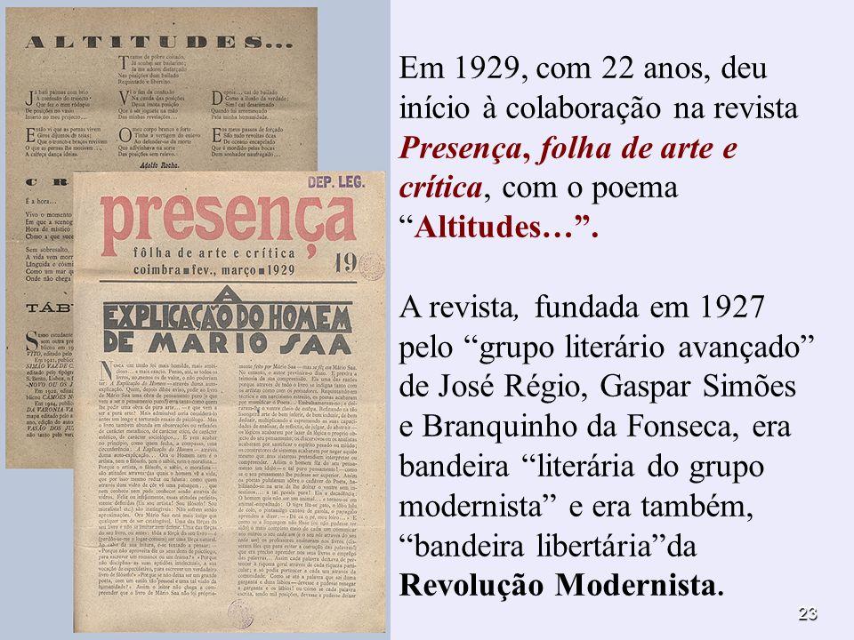 23 Em 1929, com 22 anos, deu início à colaboração na revista Presença, folha de arte e crítica, com o poemaAltitudes…. A revista, fundada em 1927 pelo