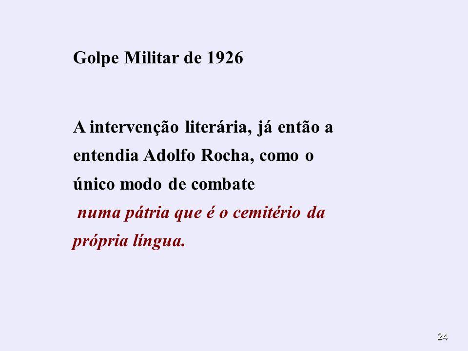 24 Golpe Militar de 1926 A intervenção literária, já então a entendia Adolfo Rocha, como o único modo de combate numa pátria que é o cemitério da próp