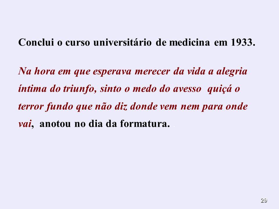 29 Conclui o curso universitário de medicina em 1933. Na hora em que esperava merecer da vida a alegria íntima do triunfo, sinto o medo do avesso quiç