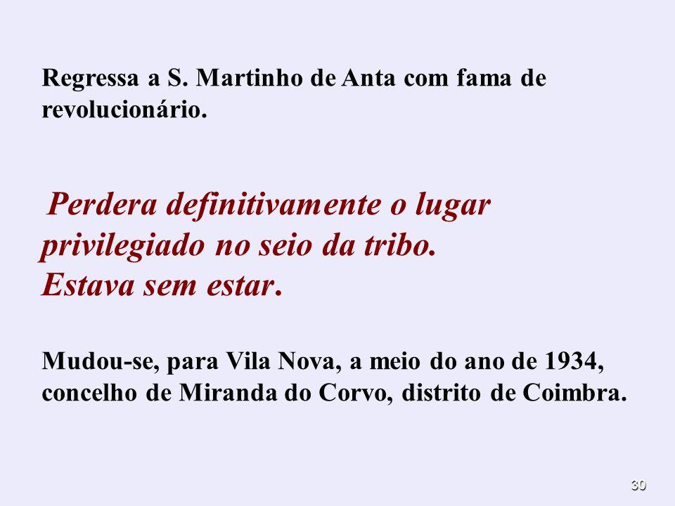30 Regressa a S. Martinho de Anta com fama de revolucionário. Perdera definitivamente o lugar privilegiado no seio da tribo. Estava sem estar. Mudou-s