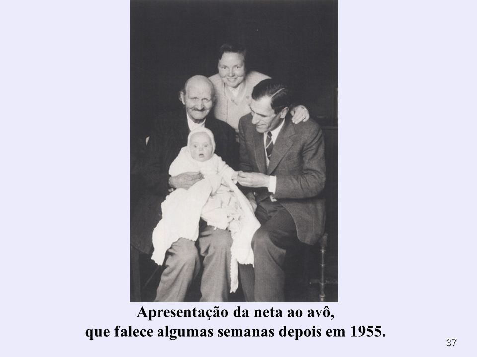 37 Apresentação da neta ao avô, que falece algumas semanas depois em 1955.