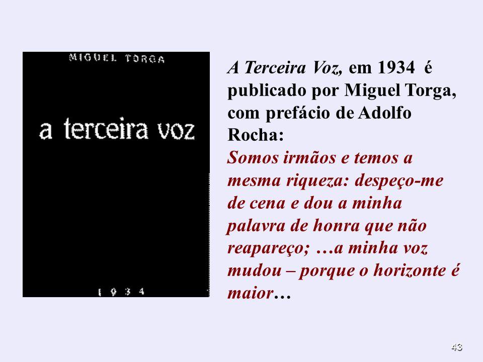 43 A Terceira Voz, em 1934 é publicado por Miguel Torga, com prefácio de Adolfo Rocha: Somos irmãos e temos a mesma riqueza: despeço-me de cena e dou