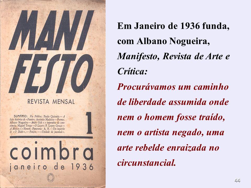 44 Em Janeiro de 1936 funda, com Albano Nogueira, Manifesto, Revista de Arte e Crítica: Procurávamos um caminho de liberdade assumida onde nem o homem