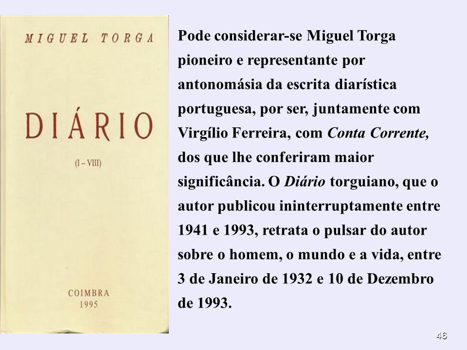 46 Pode considerar-se Miguel Torga pioneiro e representante por antonomásia da escrita diarística portuguesa, por ser, juntamente com Virgílio Ferreir