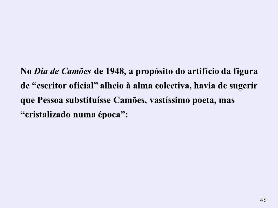 48 No Dia de Camões de 1948, a propósito do artifício da figura de escritor oficial alheio à alma colectiva, havia de sugerir que Pessoa substituísse
