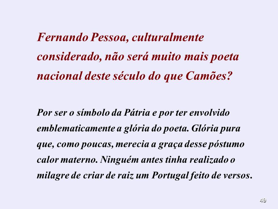 49 Fernando Pessoa, culturalmente considerado, não será muito mais poeta nacional deste século do que Camões? Por ser o símbolo da Pátria e por ter en