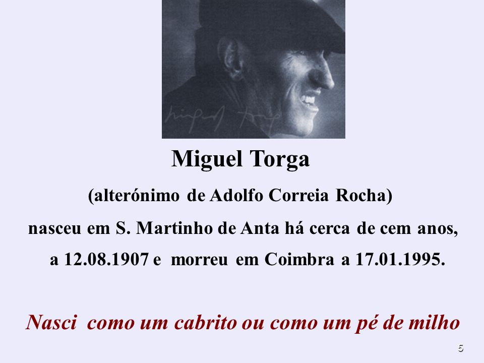 5 Miguel Torga (alterónimo de Adolfo Correia Rocha) nasceu em S. Martinho de Anta há cerca de cem anos, a 12.08.1907 e morreu em Coimbra a 17.01.1995.