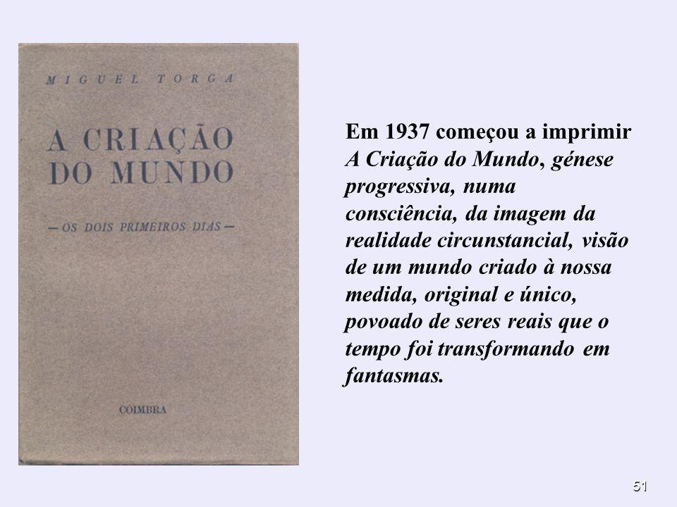 51 Em 1937 começou a imprimir A Criação do Mundo, génese progressiva, numa consciência, da imagem da realidade circunstancial, visão de um mundo criad
