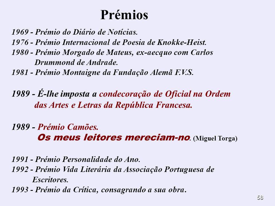 58 Prémios 1969 - Prémio do Diário de Notícias. 1976 - Prémio Internacional de Poesia de Knokke-Heist. 1980 - Prémio Morgado de Mateus, ex-aecquo com