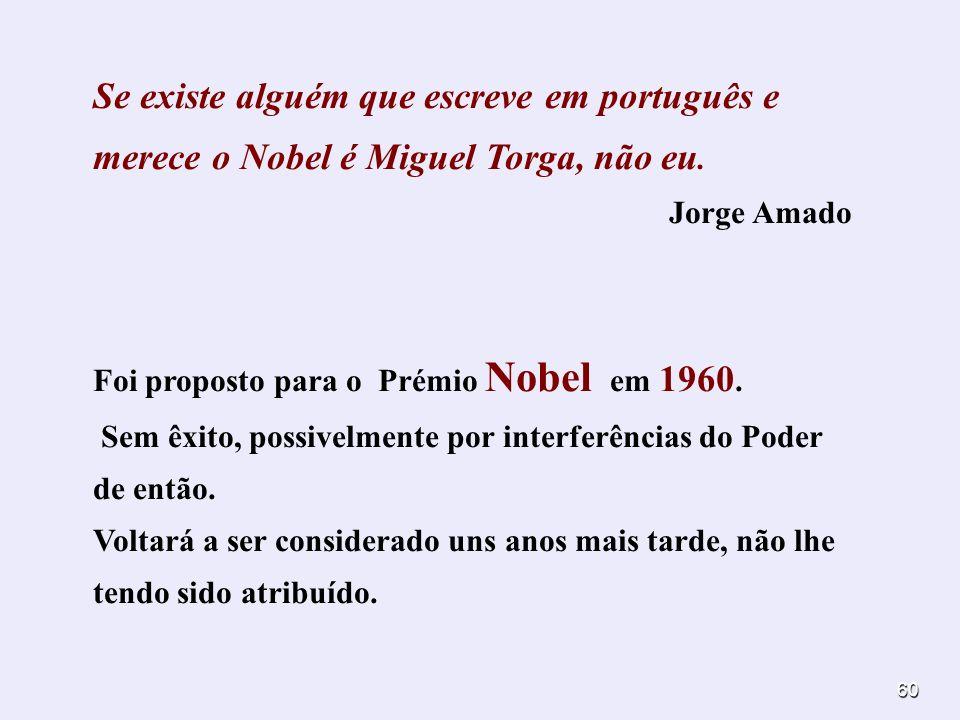 60 Se existe alguém que escreve em português e merece o Nobel é Miguel Torga, não eu. Jorge Amado Foi proposto para o Prémio Nobel em 1960. Sem êxito,