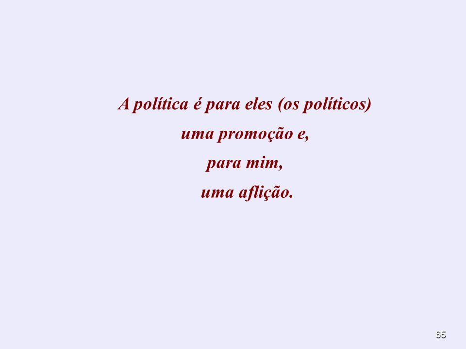 65 A política é para eles (os políticos) uma promoção e, para mim, uma aflição.