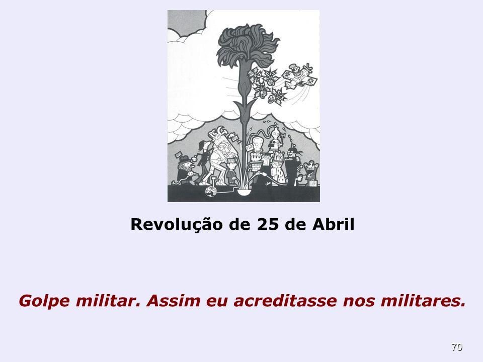 70 Revolução de 25 de Abril Golpe militar. Assim eu acreditasse nos militares.