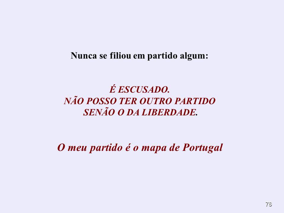 76 Nunca se filiou em partido algum: É ESCUSADO. NÃO POSSO TER OUTRO PARTIDO SENÃO O DA LIBERDADE. O meu partido é o mapa de Portugal