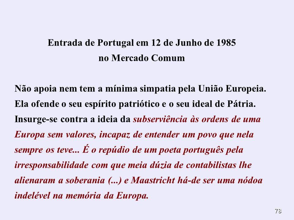 78 Entrada de Portugal em 12 de Junho de 1985 no Mercado Comum Não apoia nem tem a mínima simpatia pela União Europeia. Ela ofende o seu espírito patr