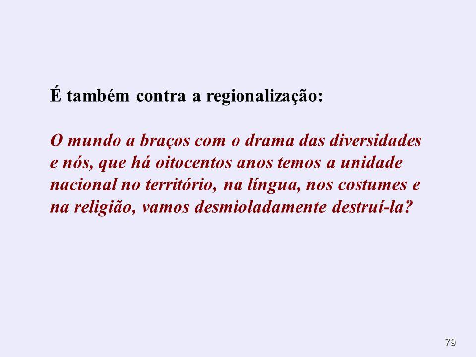 79 É também contra a regionalização: O mundo a braços com o drama das diversidades e nós, que há oitocentos anos temos a unidade nacional no territóri