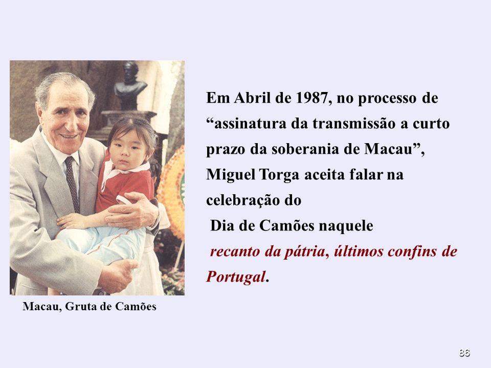 86 Em Abril de 1987, no processo de assinatura da transmissão a curto prazo da soberania de Macau, Miguel Torga aceita falar na celebração do Dia de C