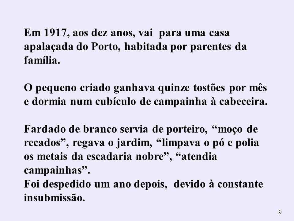 9 Em 1917, aos dez anos, vai para uma casa apalaçada do Porto, habitada por parentes da família. O pequeno criado ganhava quinze tostões por mês e dor