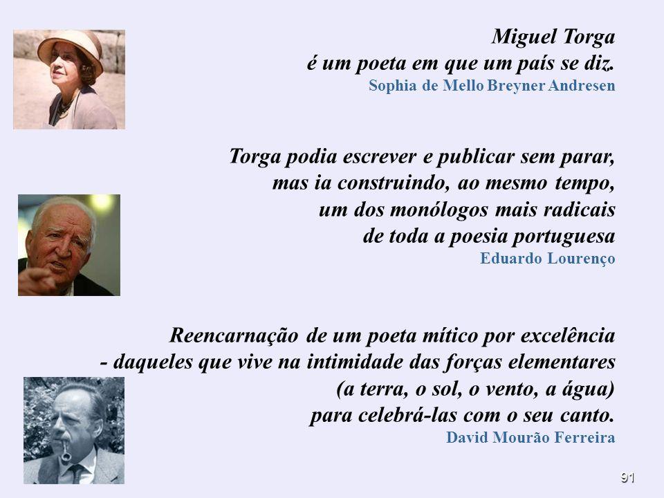 91 Miguel Torga é um poeta em que um país se diz. Sophia de Mello Breyner Andresen Torga podia escrever e publicar sem parar, mas ia construindo, ao m