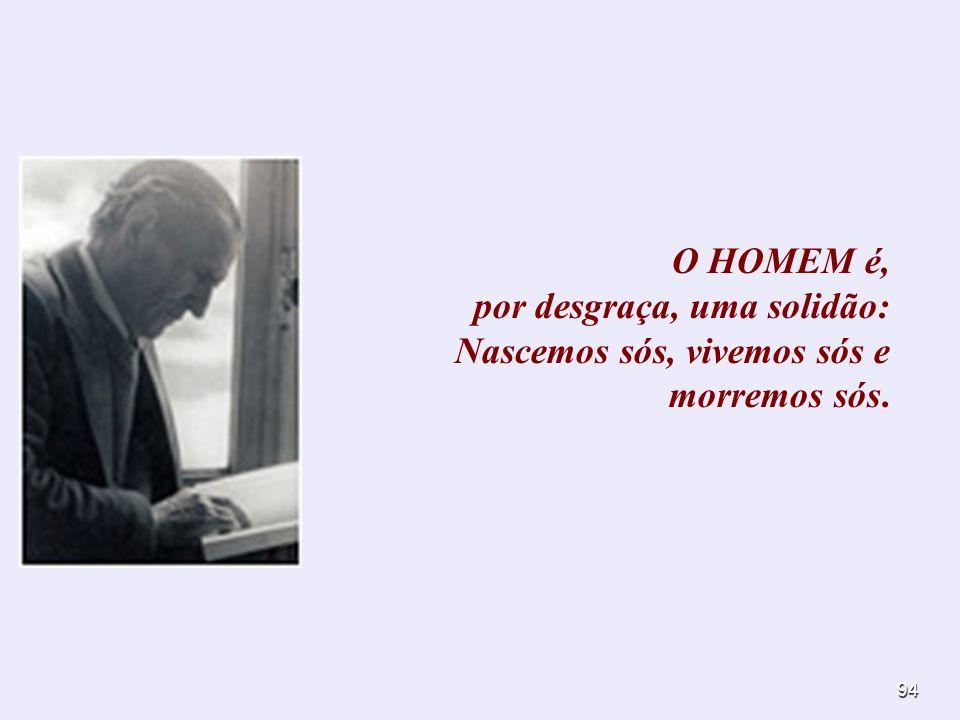 94 O HOMEM é, por desgraça, uma solidão: Nascemos sós, vivemos sós e morremos sós.