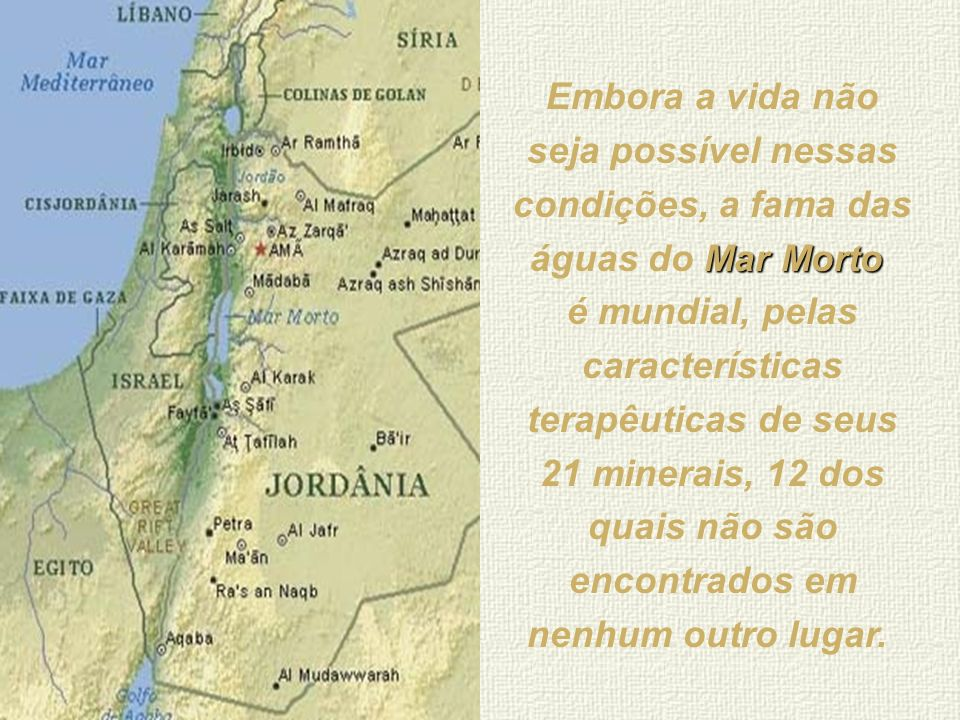 Mar Morto O nome Mar Morto foi dado em virtude do fato de o grande teor de sal de suas águas não permitir o desenvolvimento de nenhum tipo de vida.