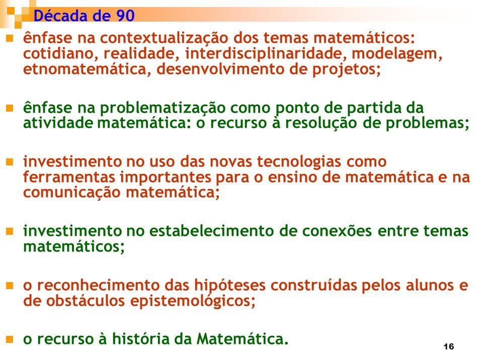 16 Década de 90 ênfase na contextualização dos temas matemáticos: cotidiano, realidade, interdisciplinaridade, modelagem, etnomatemática, desenvolvime