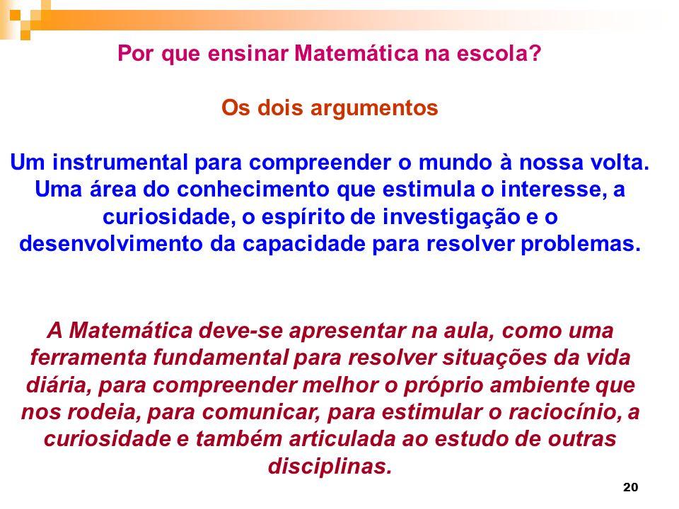 20 Por que ensinar Matemática na escola? Os dois argumentos Um instrumental para compreender o mundo à nossa volta. Uma área do conhecimento que estim