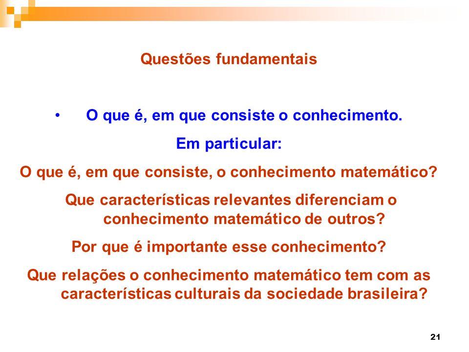 21 Questões fundamentais O que é, em que consiste o conhecimento. Em particular: O que é, em que consiste, o conhecimento matemático? Que característi