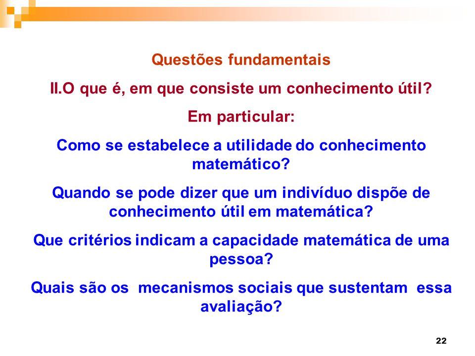 22 Questões fundamentais II.O que é, em que consiste um conhecimento útil? Em particular: Como se estabelece a utilidade do conhecimento matemático? Q