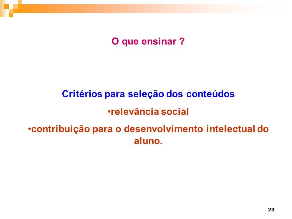 23 O que ensinar ? Critérios para seleção dos conteúdos relevância social contribuição para o desenvolvimento intelectual do aluno.