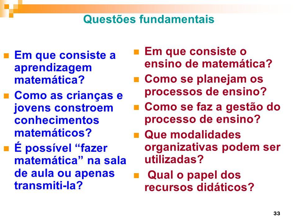 33 Questões fundamentais Em que consiste a aprendizagem matemática? Como as crianças e jovens constroem conhecimentos matemáticos? É possível fazer ma