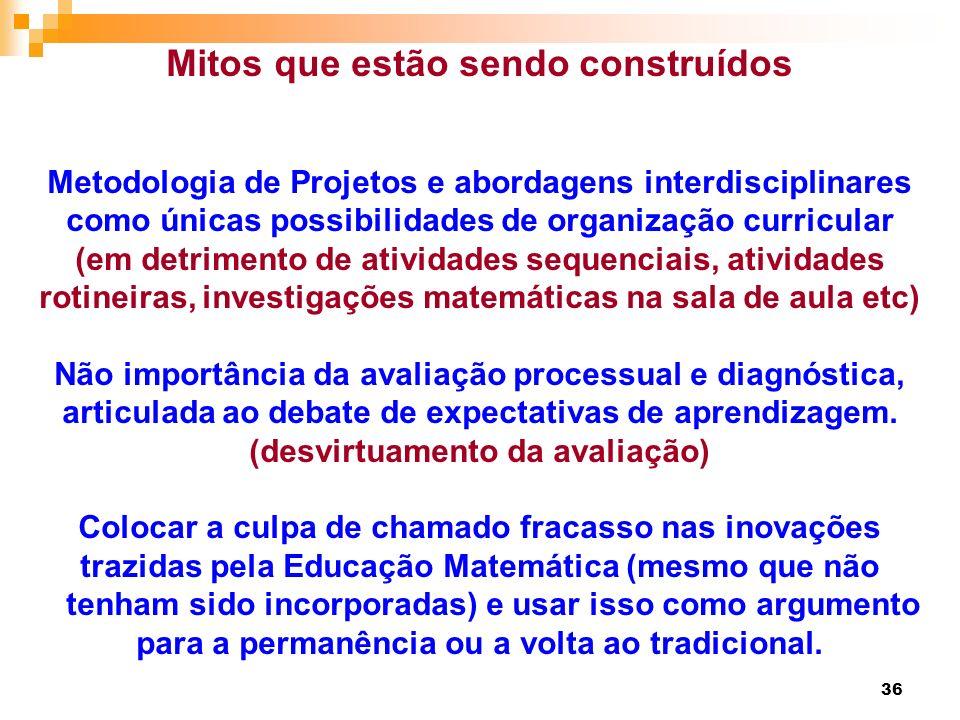 36 Mitos que estão sendo construídos Metodologia de Projetos e abordagens interdisciplinares como únicas possibilidades de organização curricular (em