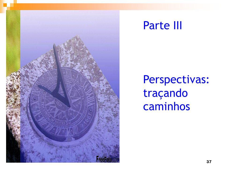 37 Parte III Perspectivas: traçando caminhos