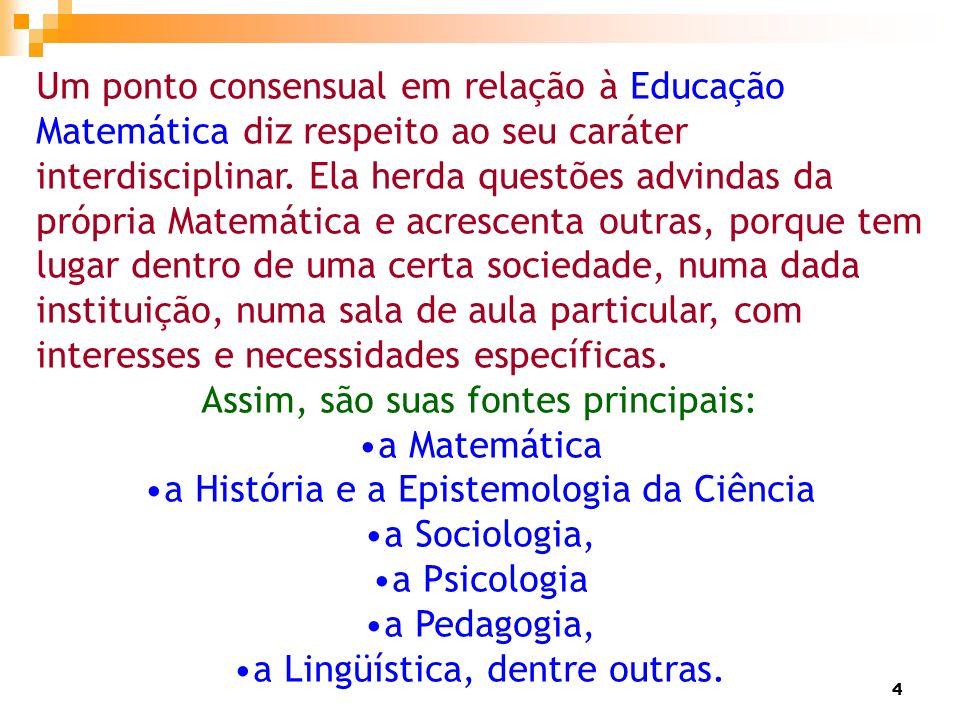 4 Um ponto consensual em relação à Educação Matemática diz respeito ao seu caráter interdisciplinar. Ela herda questões advindas da própria Matemática
