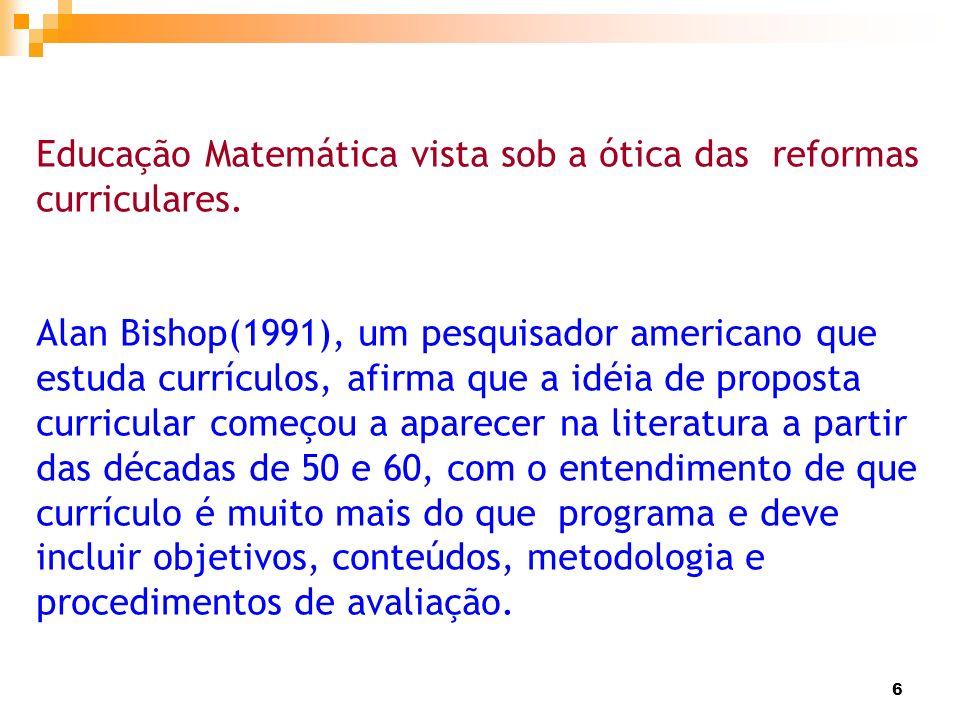 6 Educação Matemática vista sob a ótica das reformas curriculares. Alan Bishop(1991), um pesquisador americano que estuda currículos, afirma que a idé