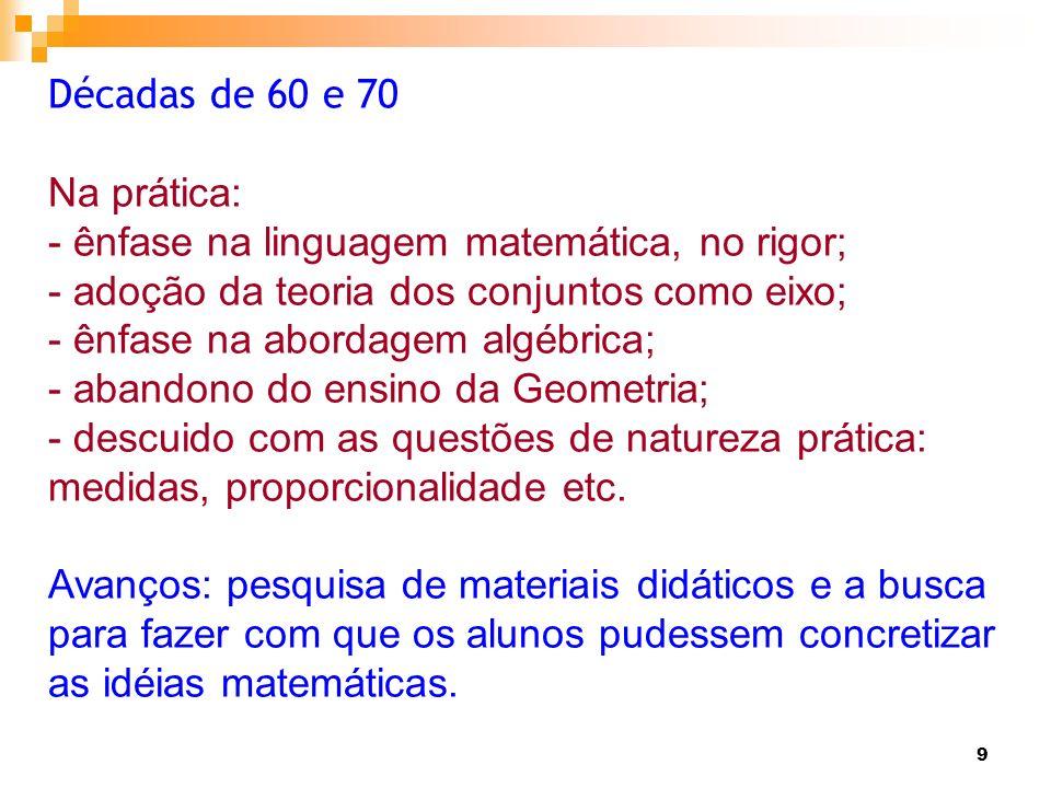 9 Décadas de 60 e 70 Na prática: - ênfase na linguagem matemática, no rigor; - adoção da teoria dos conjuntos como eixo; - ênfase na abordagem algébri