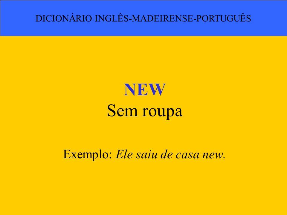 NEW Sem roupa Exemplo: Ele saiu de casa new. DICIONÁRIO INGLÊS-MADEIRENSE-PORTUGUÊS