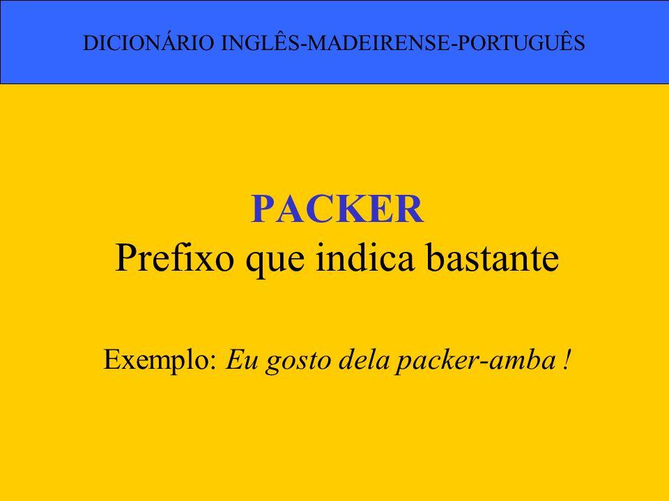 PACKER Prefixo que indica bastante Exemplo: Eu gosto dela packer-amba ! DICIONÁRIO INGLÊS-MADEIRENSE-PORTUGUÊS