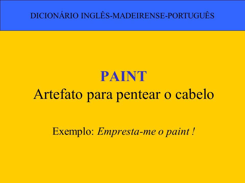 PAINT Artefato para pentear o cabelo Exemplo: Empresta-me o paint ! DICIONÁRIO INGLÊS-MADEIRENSE-PORTUGUÊS